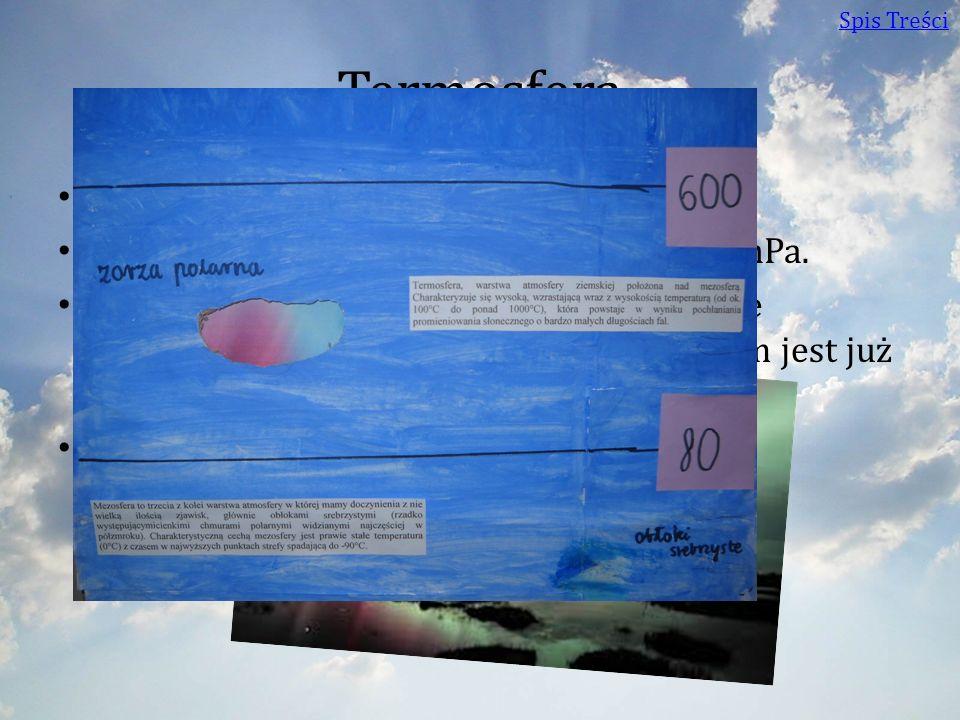 Termosfera Wysokość: 80 – 600 km Ciśnienie: na wysokości 500 km ok. 10-9 hPa. Temperatura: Temperatura w termosferze gwałtownie wzrasta: na wysokości