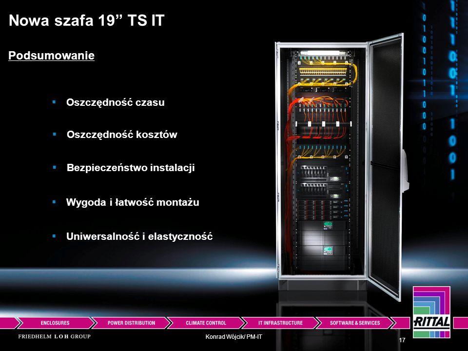 Konrad Wójcik/ PM-IT Nowa szafa 19 TS IT Podsumowanie Oszczędność czasu Oszczędność kosztów Bezpieczeństwo instalacji Wygoda i łatwość montażu Uniwers