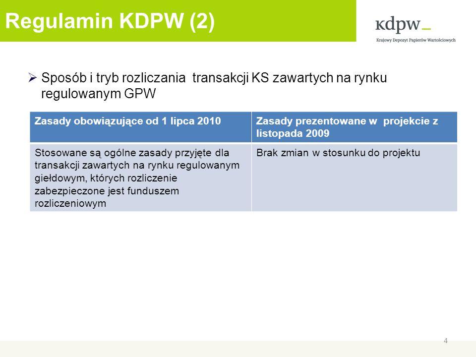 Regulamin KDPW (2) Sposób i tryb rozliczania transakcji KS zawartych na rynku regulowanym GPW 4 Zasady obowiązujące od 1 lipca 2010Zasady prezentowane w projekcie z listopada 2009 Stosowane są ogólne zasady przyjęte dla transakcji zawartych na rynku regulowanym giełdowym, których rozliczenie zabezpieczone jest funduszem rozliczeniowym Brak zmian w stosunku do projektu