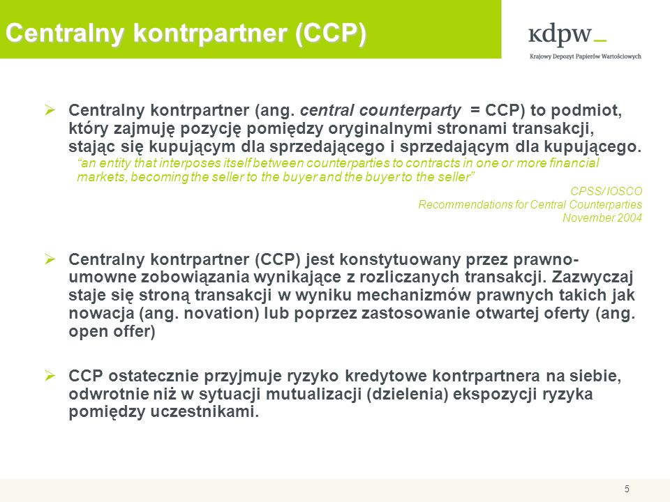5 Centralny kontrpartner (CCP) Centralny kontrpartner (ang. central counterparty = CCP) to podmiot, który zajmuję pozycję pomiędzy oryginalnymi strona