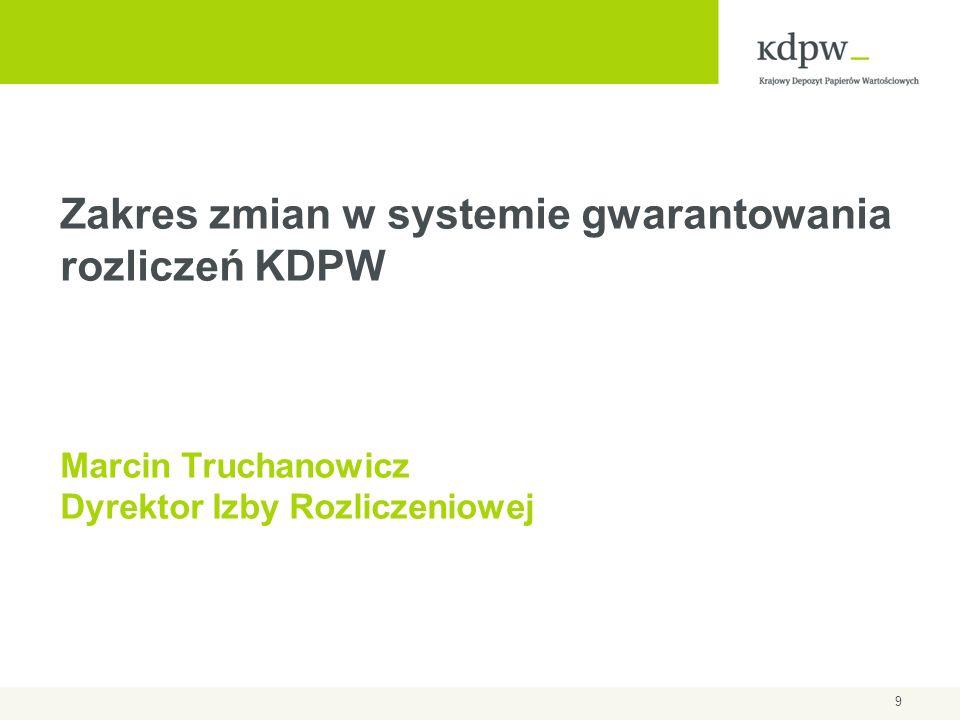 9 Zakres zmian w systemie gwarantowania rozliczeń KDPW Marcin Truchanowicz Dyrektor Izby Rozliczeniowej
