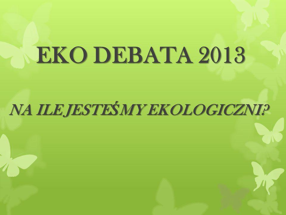 EKO DEBATA 2013 NA ILE JESTE Ś MY EKOLOGICZNI?