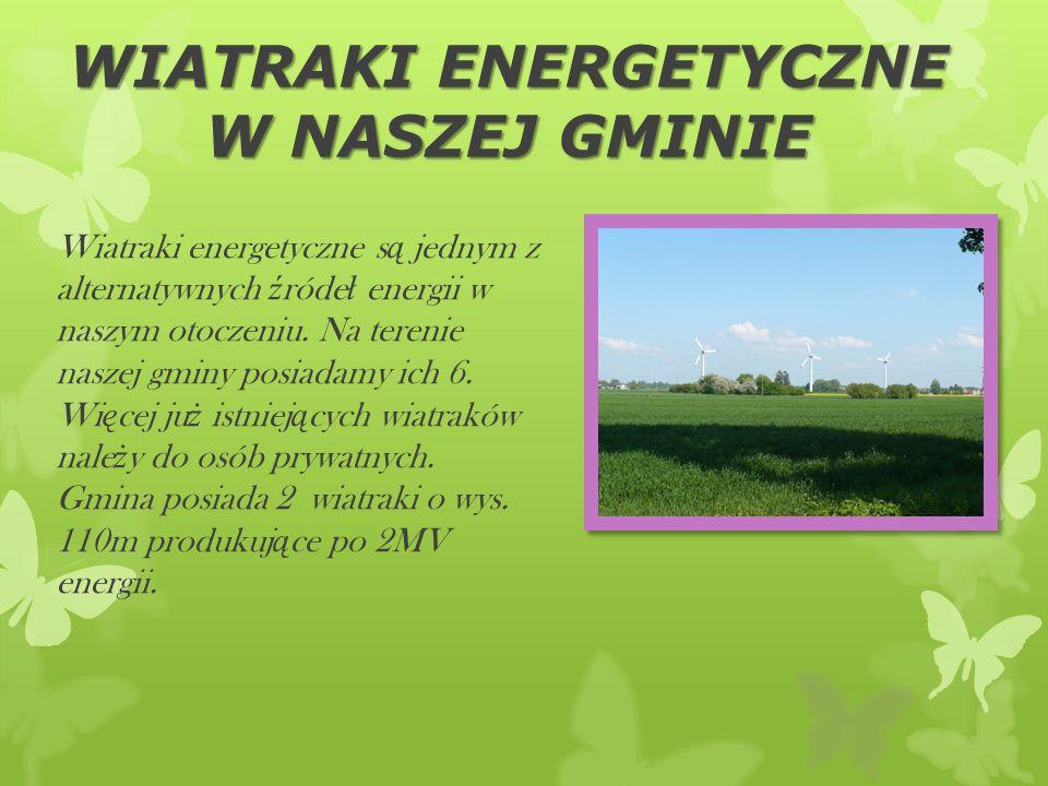 WIATRAKI ENERGETYCZNE W NASZEJ GMINIE Wiatraki energetyczne s ą jednym z alternatywnych ź róde ł energii w naszym otoczeniu. Na terenie naszej gminy p