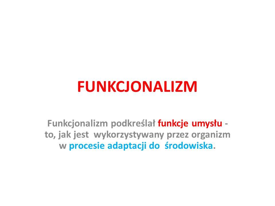FUNKCJONALIZM Funkcjonalizm podkreślał funkcje umysłu - to, jak jest wykorzystywany przez organizm w procesie adaptacji do środowiska.