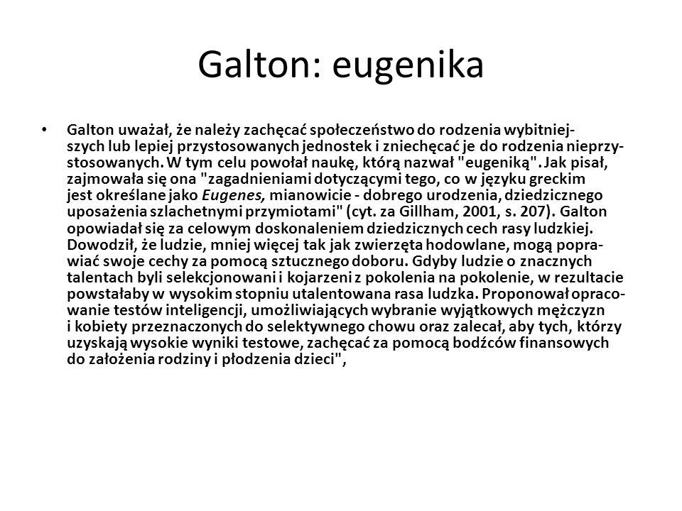 Galton: eugenika Galton uważał, że należy zachęcać społeczeństwo do rodzenia wybitniej- szych lub lepiej przystosowanych jednostek i zniechęcać je do