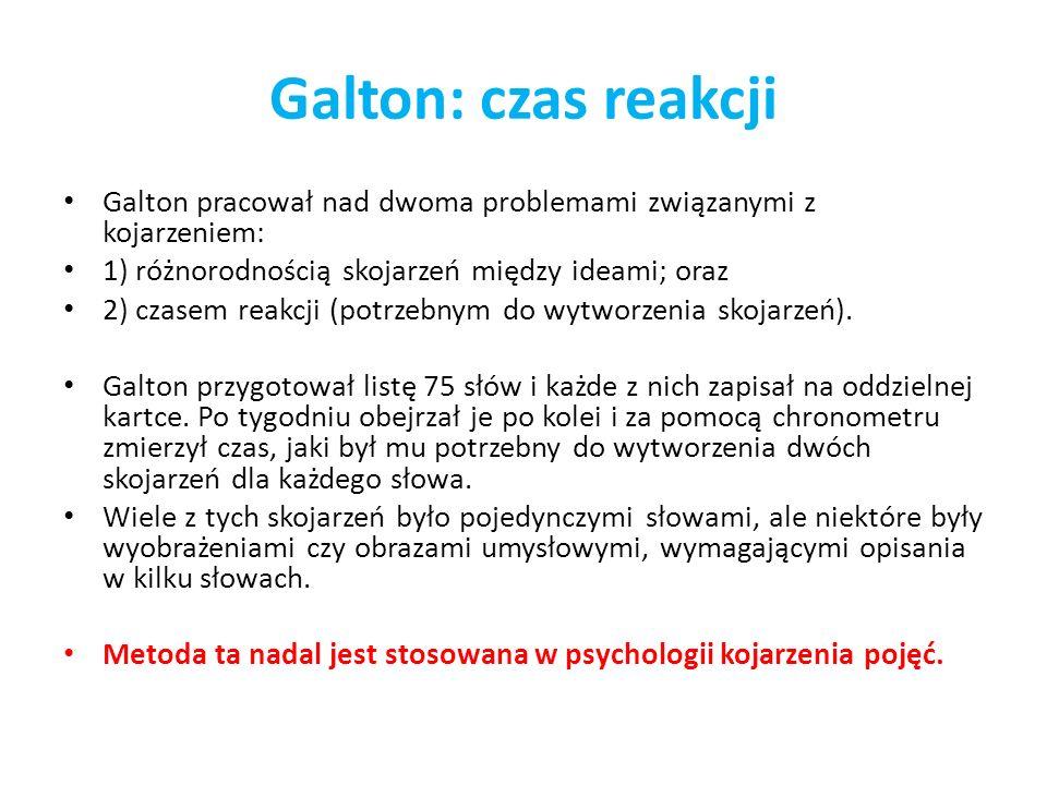 Galton: czas reakcji Galton pracował nad dwoma problemami związanymi z kojarzeniem: 1) różnorodnością skojarzeń między ideami; oraz 2) czasem reakcji