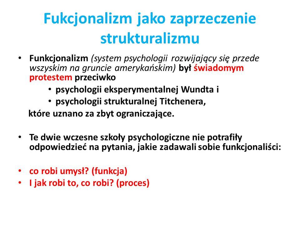 Fukcjonalizm jako zaprzeczenie strukturalizmu Funkcjonalizm (system psychologii rozwijający się przede wszyskim na gruncie amerykańskim) był świadomym