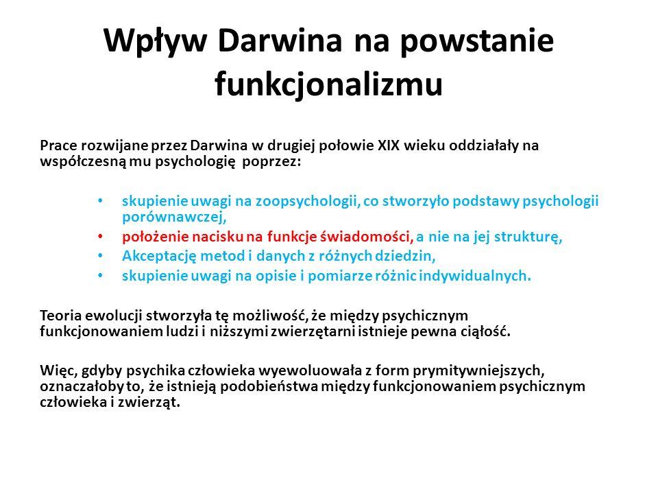 Wpływ Darwina na powstanie funkcjonalizmu Prace rozwijane przez Darwina w drugiej połowie XIX wieku oddziałały na współczesną mu psychologię poprzez: