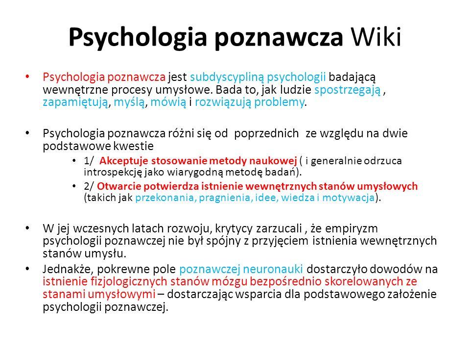 Psychologia poznawcza Wiki Psychologia poznawcza jest subdyscypliną psychologii badającą wewnętrzne procesy umysłowe. Bada to, jak ludzie spostrzegają