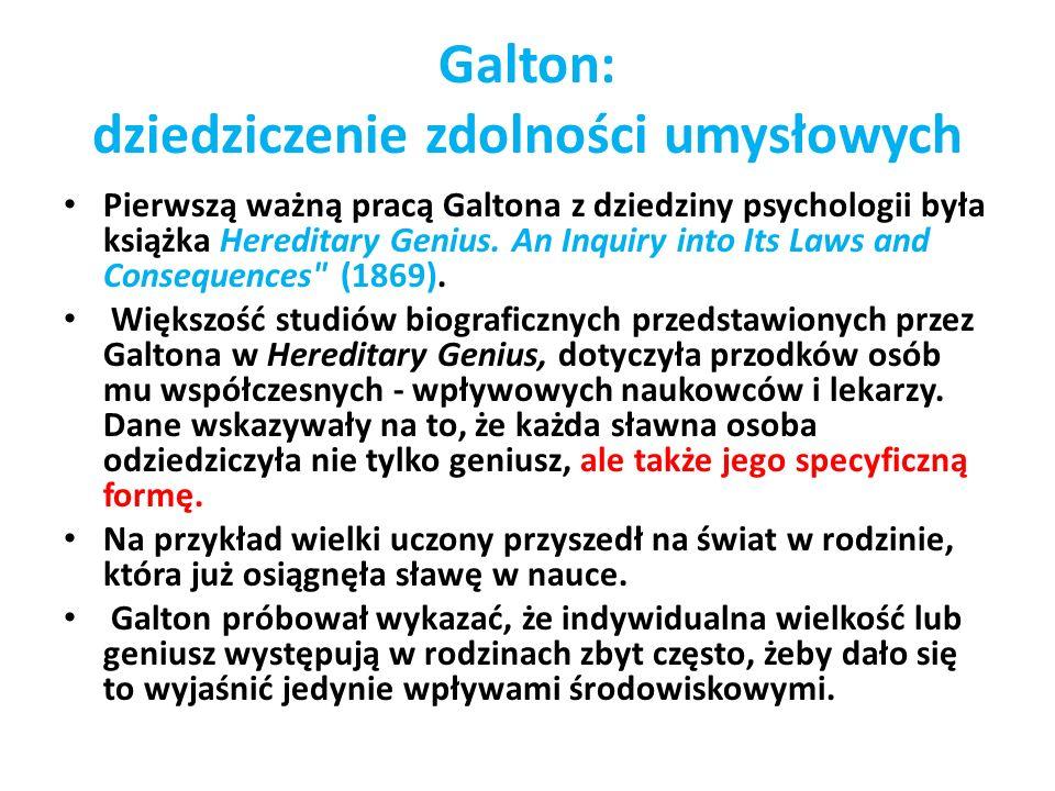 Galton: dziedziczenie zdolności umysłowych Pierwszą ważną pracą Galtona z dziedziny psychologii była książka Hereditary Genius. An Inquiry into Its La