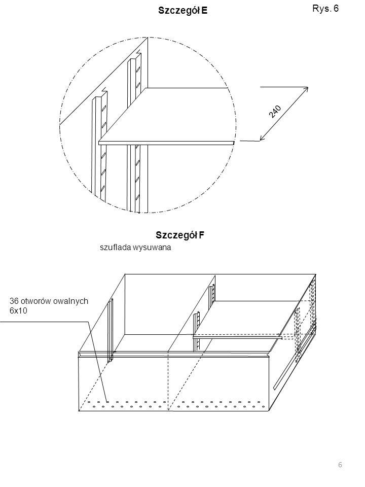 240 36 otworów owalnych 6x10 szuflada wysuwana 6 Rys. 6 Szczegół E Szczegół F