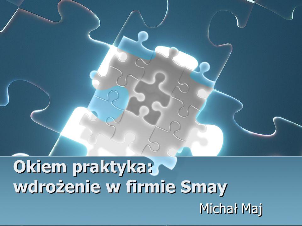 Okiem praktyka: wdrożenie w firmie Smay Michał Maj