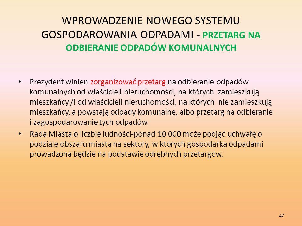 WPROWADZENIE NOWEGO SYSTEMU GOSPODAROWANIA ODPADAMI - PRZETARG NA ODBIERANIE ODPADÓW KOMUNALNYCH Prezydent winien zorganizować przetarg na odbieranie odpadów komunalnych od właścicieli nieruchomości, na których zamieszkują mieszkańcy /i od właścicieli nieruchomości, na których nie zamieszkują mieszkańcy, a powstają odpady komunalne, albo przetarg na odbieranie i zagospodarowanie tych odpadów.