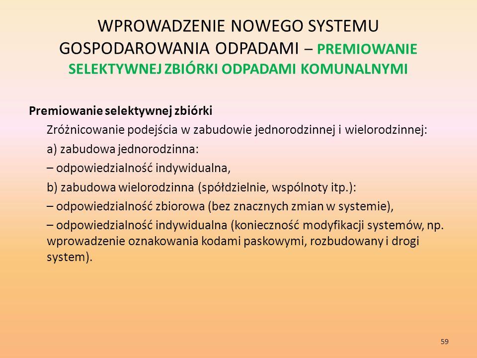 WPROWADZENIE NOWEGO SYSTEMU GOSPODAROWANIA ODPADAMI – PREMIOWANIE SELEKTYWNEJ ZBIÓRKI ODPADAMI KOMUNALNYMI Premiowanie selektywnej zbiórki Zróżnicowanie podejścia w zabudowie jednorodzinnej i wielorodzinnej: a) zabudowa jednorodzinna: – odpowiedzialność indywidualna, b) zabudowa wielorodzinna (spółdzielnie, wspólnoty itp.): – odpowiedzialność zbiorowa (bez znacznych zmian w systemie), – odpowiedzialność indywidualna (konieczność modyfikacji systemów, np.
