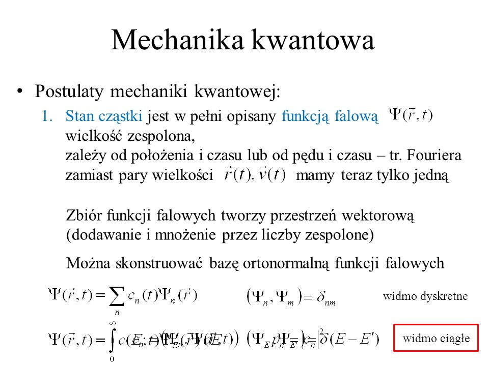 Mechanika kwantowa Postulaty mechaniki kwantowej: 1.Stan cząstki jest w pełni opisany funkcją falową wielkość zespolona, zależy od położenia i czasu lub od pędu i czasu – tr.