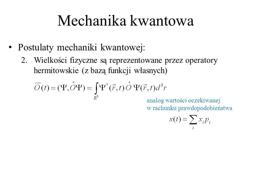 Mechanika kwantowa Postulaty mechaniki kwantowej: 2.Wielkości fizyczne są reprezentowane przez operatory hermitowskie (z bazą funkcji własnych) analog wartości oczekiwanej w rachunku prawdopodobieństwa