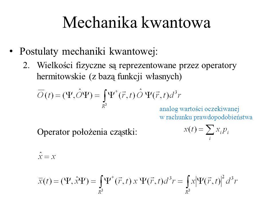 Mechanika kwantowa Postulaty mechaniki kwantowej: 2.Wielkości fizyczne są reprezentowane przez operatory hermitowskie (z bazą funkcji własnych) Operator położenia cząstki: analog wartości oczekiwanej w rachunku prawdopodobieństwa