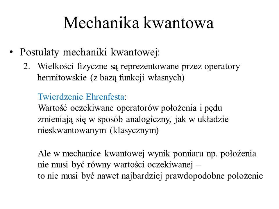 Mechanika kwantowa Postulaty mechaniki kwantowej: 2.Wielkości fizyczne są reprezentowane przez operatory hermitowskie (z bazą funkcji własnych) Twierdzenie Ehrenfesta: Wartość oczekiwane operatorów położenia i pędu zmieniają się w sposób analogiczny, jak w układzie nieskwantowanym (klasycznym) Ale w mechanice kwantowej wynik pomiaru np.