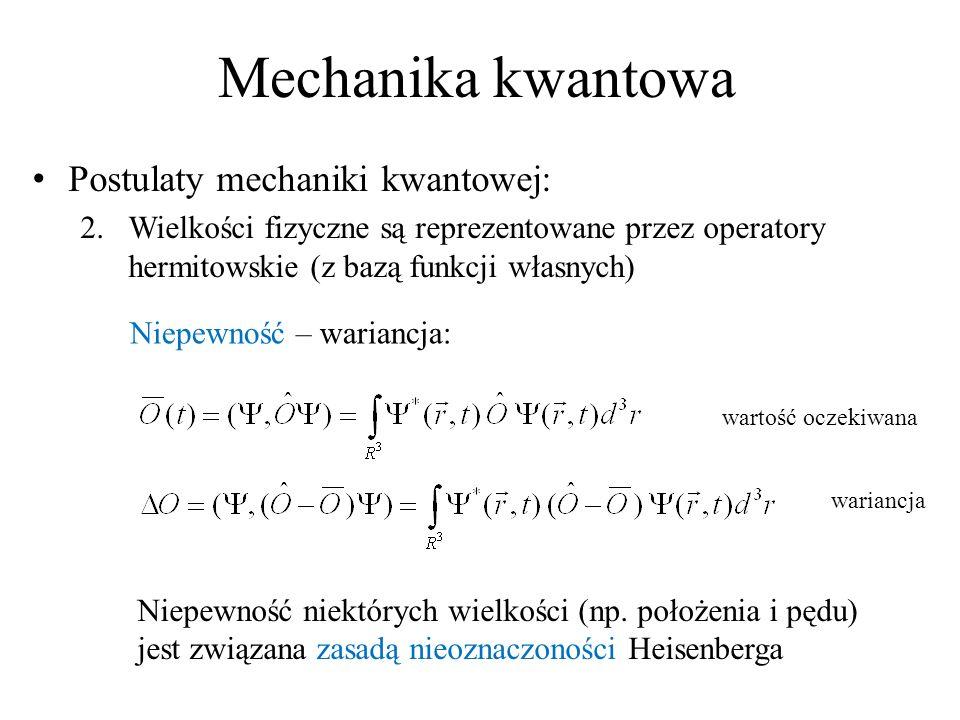 Mechanika kwantowa Postulaty mechaniki kwantowej: 2.Wielkości fizyczne są reprezentowane przez operatory hermitowskie (z bazą funkcji własnych) Niepewność – wariancja: wartość oczekiwana wariancja Niepewność niektórych wielkości (np.