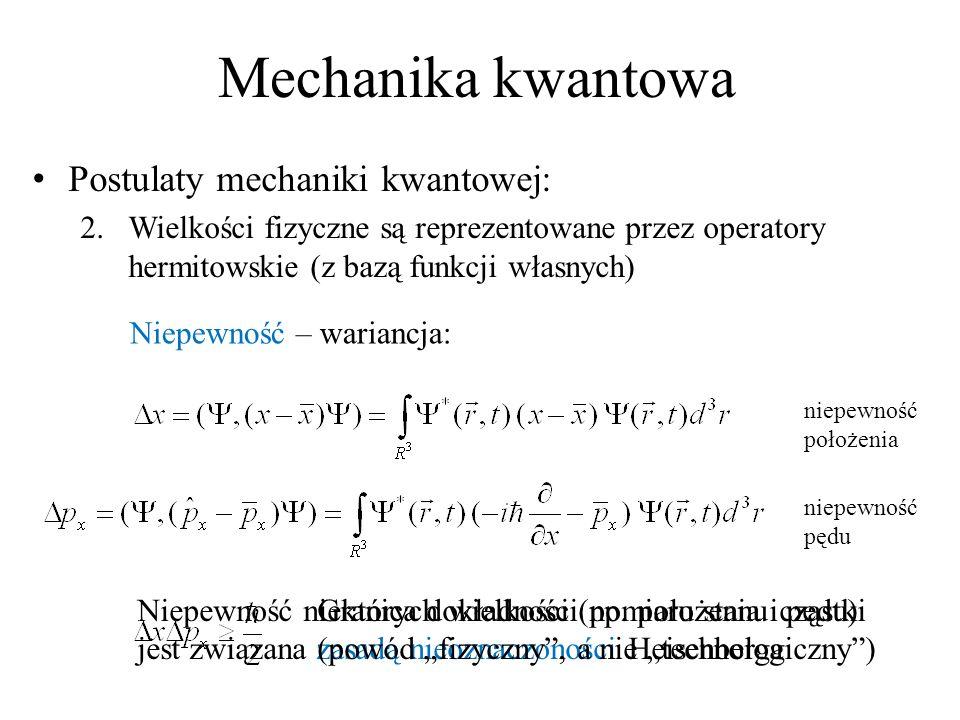 Mechanika kwantowa Postulaty mechaniki kwantowej: 2.Wielkości fizyczne są reprezentowane przez operatory hermitowskie (z bazą funkcji własnych) Niepewność – wariancja: niepewność położenia Niepewność niektórych wielkości (np.