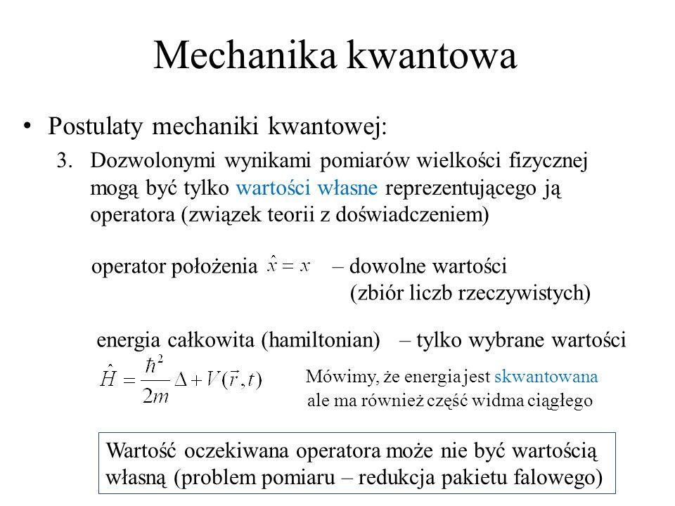 Mechanika kwantowa Postulaty mechaniki kwantowej: 3.Dozwolonymi wynikami pomiarów wielkości fizycznej mogą być tylko wartości własne reprezentującego ją operatora (związek teorii z doświadczeniem) operator położenia – dowolne wartości (zbiór liczb rzeczywistych) Wartość oczekiwana operatora może nie być wartością własną (problem pomiaru – redukcja pakietu falowego) energia całkowita (hamiltonian) – tylko wybrane wartości Mówimy, że energia jest skwantowana ale ma również część widma ciągłego
