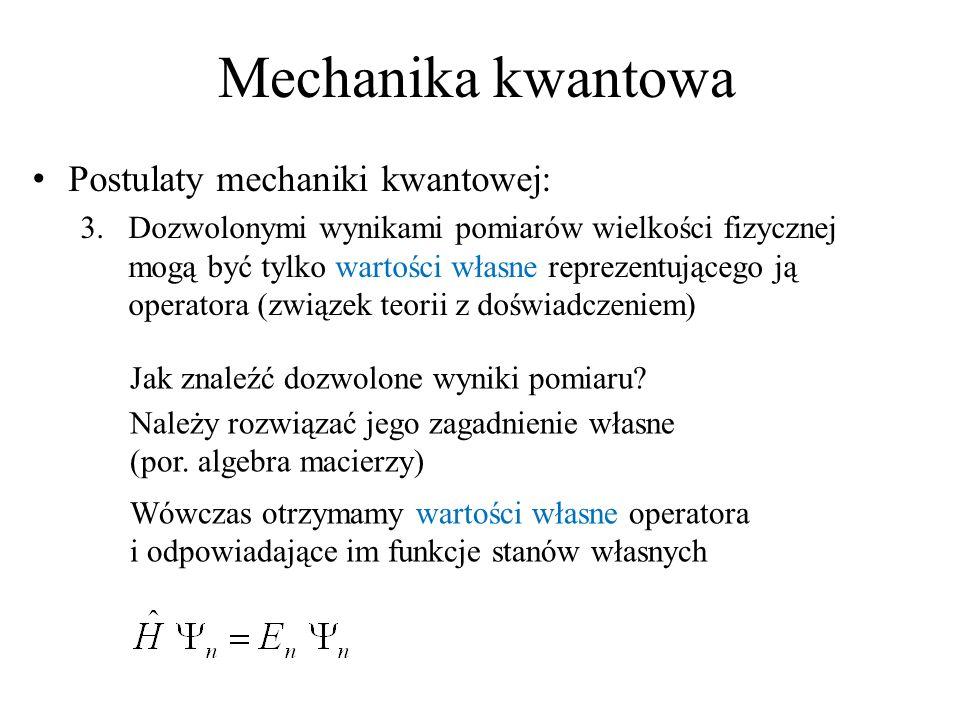 Mechanika kwantowa Postulaty mechaniki kwantowej: 3.Dozwolonymi wynikami pomiarów wielkości fizycznej mogą być tylko wartości własne reprezentującego ją operatora (związek teorii z doświadczeniem) Jak znaleźć dozwolone wyniki pomiaru.