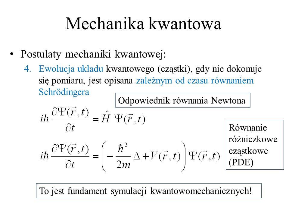 Mechanika kwantowa Postulaty mechaniki kwantowej: 4.Ewolucja układu kwantowego (cząstki), gdy nie dokonuje się pomiaru, jest opisana zależnym od czasu równaniem Schrödingera To jest fundament symulacji kwantowomechanicznych.