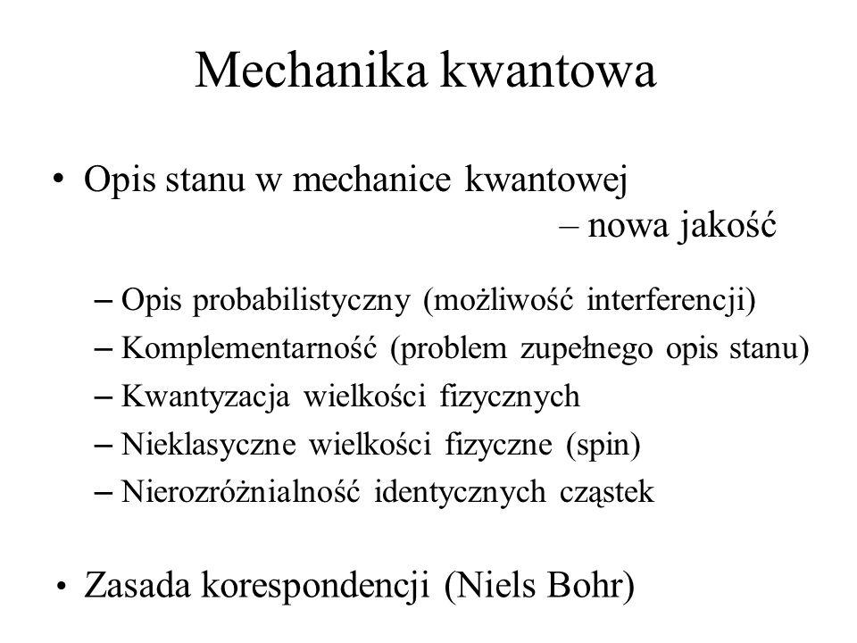 Opis stanu w mechanice kwantowej – nowa jakość – Opis probabilistyczny (możliwość interferencji) – Komplementarność (problem zupełnego opis stanu) – Kwantyzacja wielkości fizycznych – Nieklasyczne wielkości fizyczne (spin) – Nierozróżnialność identycznych cząstek Mechanika kwantowa Zasada korespondencji (Niels Bohr)