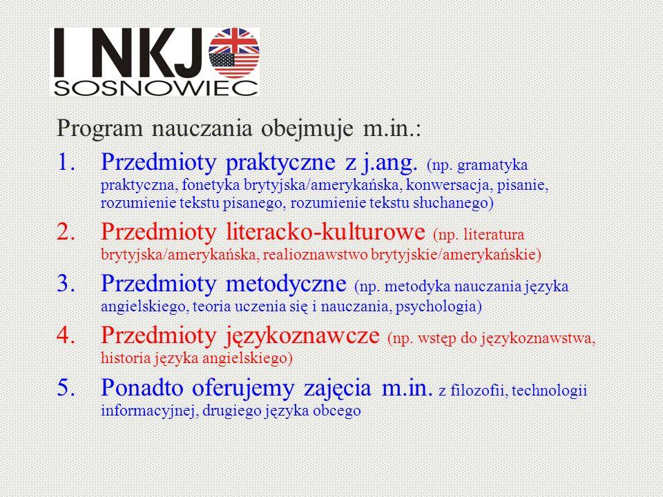 Program nauczania obejmuje m.in.: 1.Przedmioty praktyczne z j.ang. (np. gramatyka praktyczna, fonetyka brytyjska/amerykańska, konwersacja, pisanie, ro