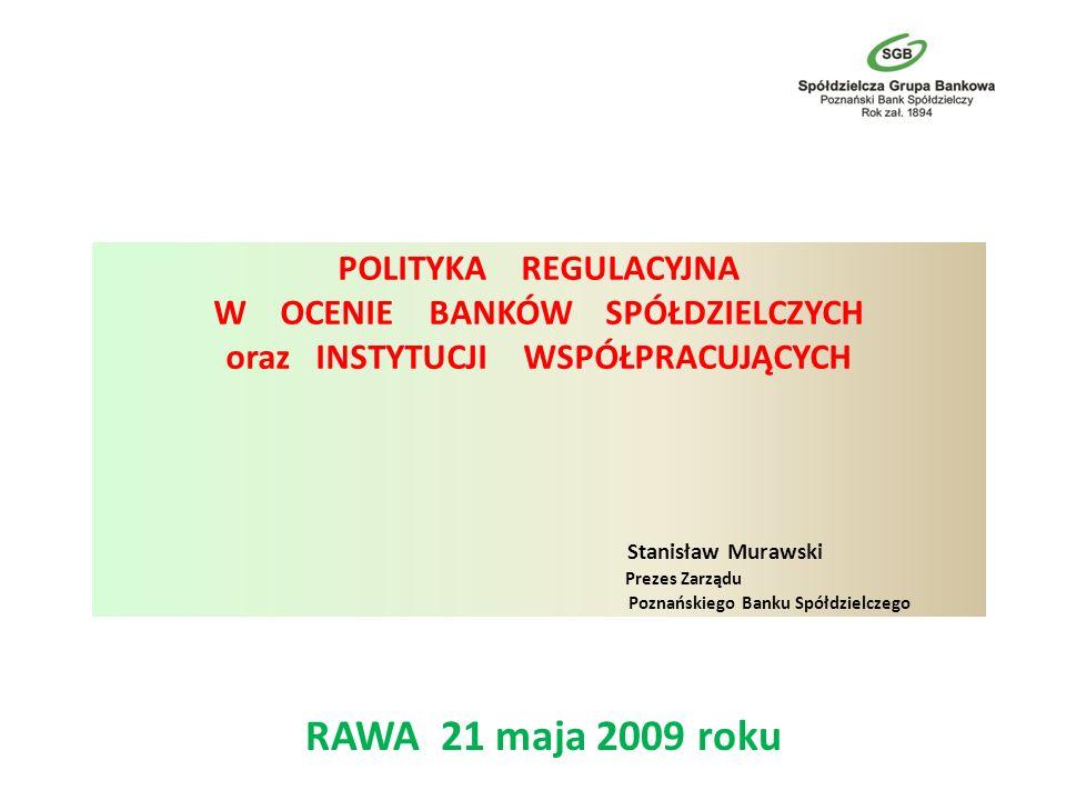 POLITYKA REGULACYJNA W OCENIE BANKÓW SPÓŁDZIELCZYCH oraz INSTYTUCJI WSPÓŁPRACUJĄCYCH Stanisław Murawski Prezes Zarządu Poznańskiego Banku Spółdzielczego RAWA 21 maja 2009 roku