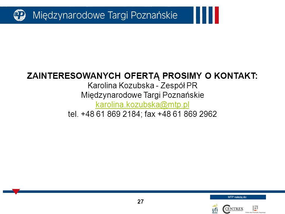 27 ZAINTERESOWANYCH OFERTĄ PROSIMY O KONTAKT: Karolina Kozubska - Zespół PR Międzynarodowe Targi Poznańskie karolina.kozubska@mtp.pl tel. +48 61 869 2