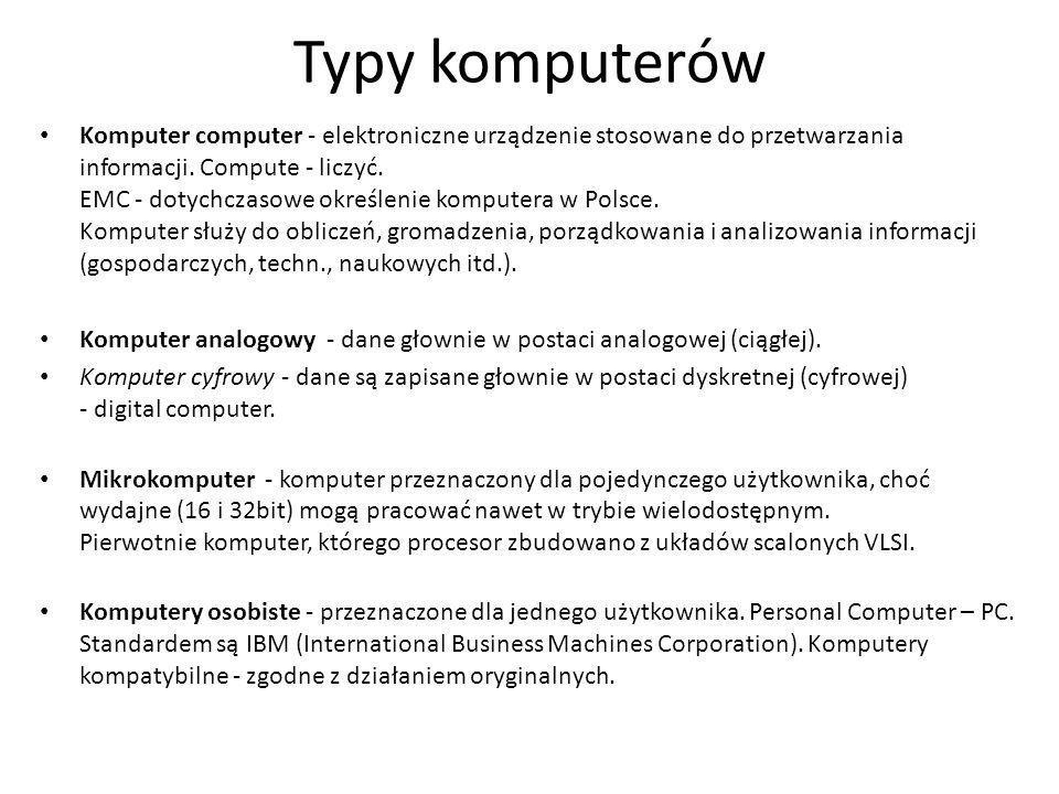 Typy komputerów Komputer computer - elektroniczne urządzenie stosowane do przetwarzania informacji. Compute - liczyć. EMC - dotychczasowe określenie k