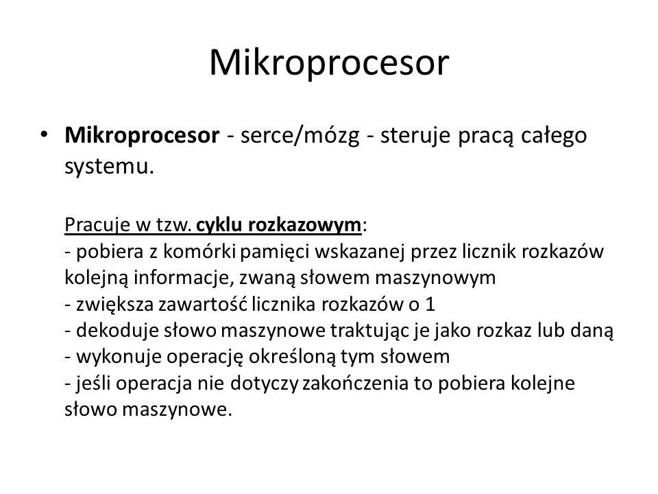 Mikroprocesor Mikroprocesor - serce/mózg - steruje pracą całego systemu. Pracuje w tzw. cyklu rozkazowym: - pobiera z komórki pamięci wskazanej przez