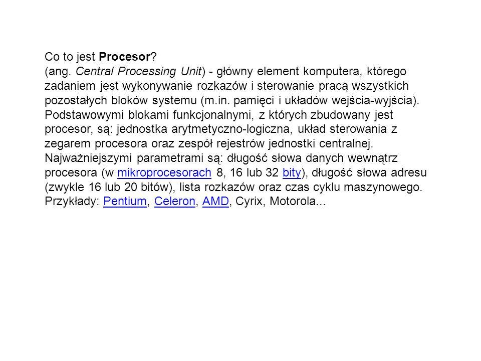Co to jest Procesor? (ang. Central Processing Unit) - główny element komputera, którego zadaniem jest wykonywanie rozkazów i sterowanie pracą wszystki