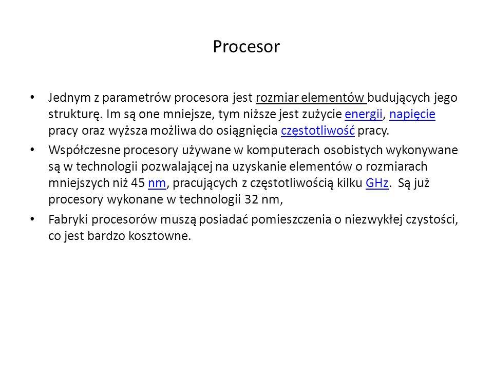 Procesor Jednym z parametrów procesora jest rozmiar elementów budujących jego strukturę. Im są one mniejsze, tym niższe jest zużycie energii, napięcie