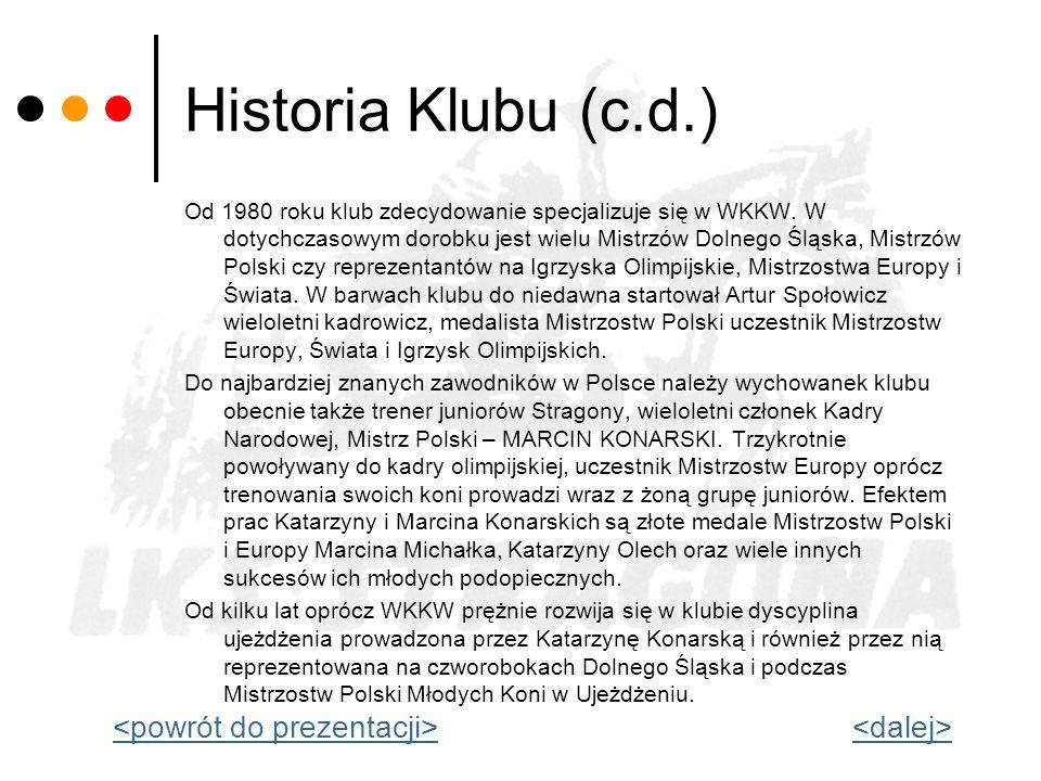 Historia Klubu (c.d.) Od 1980 roku klub zdecydowanie specjalizuje się w WKKW. W dotychczasowym dorobku jest wielu Mistrzów Dolnego Śląska, Mistrzów Po