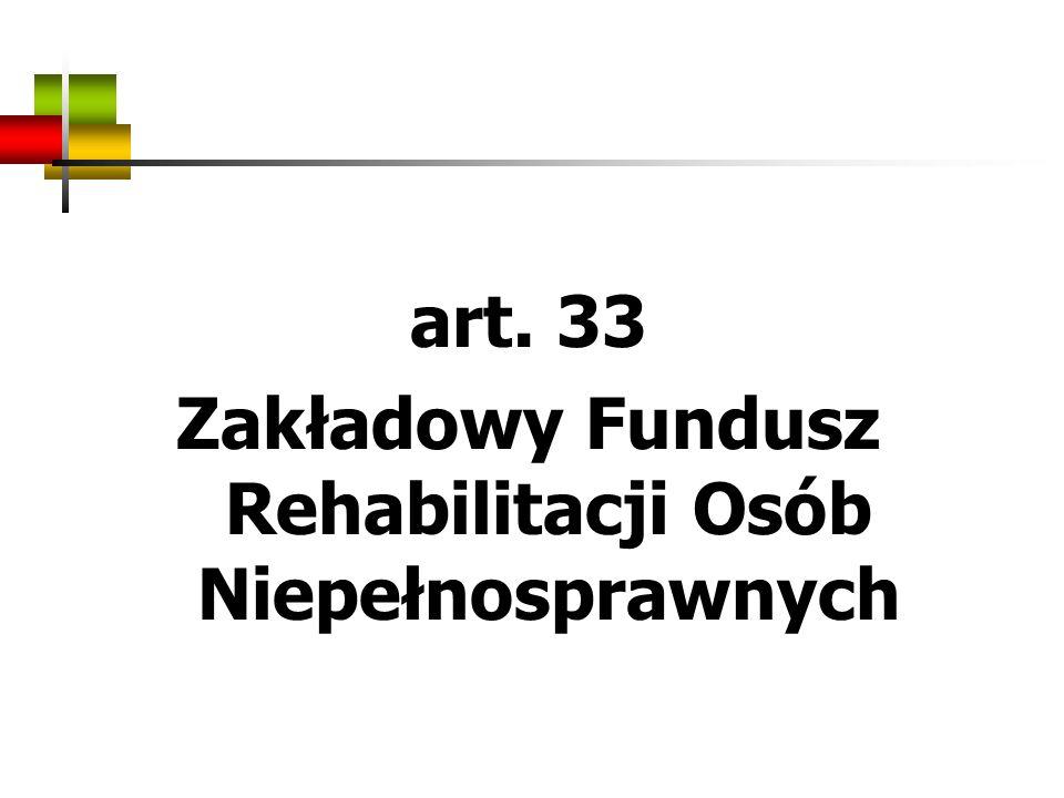 art. 33 Zakładowy Fundusz Rehabilitacji Osób Niepełnosprawnych