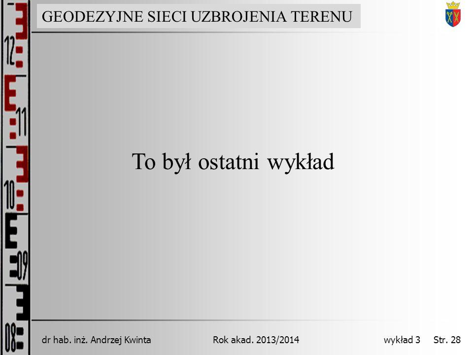 GEODEZJA INŻYNIERYJNA Rok akad. 2013/2014dr hab. inż. Andrzej Kwinta wykład 3 Str. 28 To był ostatni wykład GEODEZYJNE SIECI UZBROJENIA TERENU