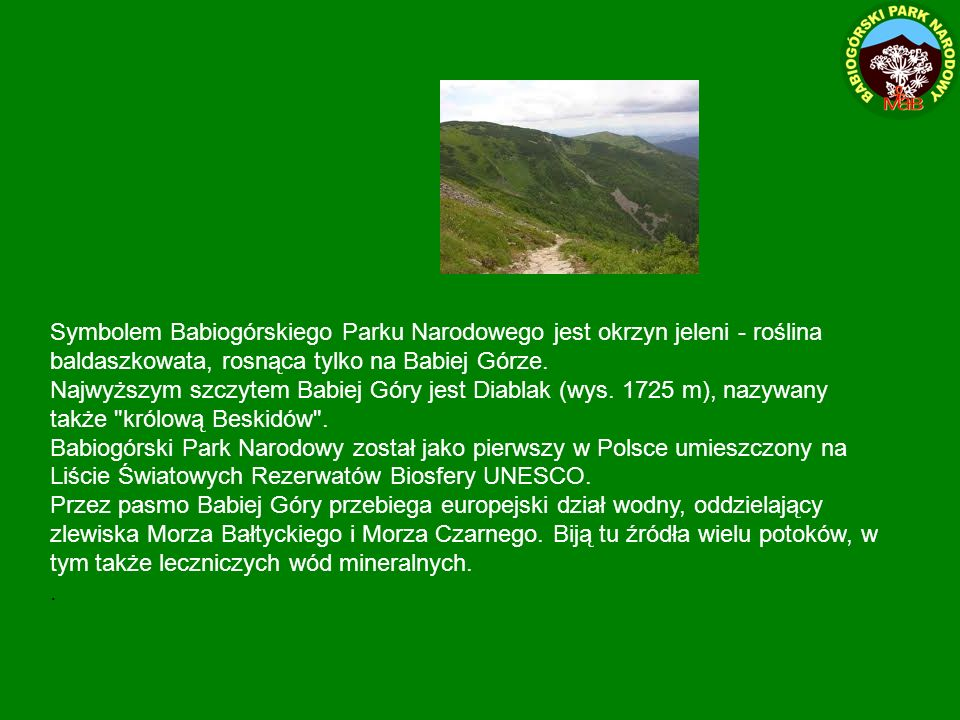Symbolem Babiogórskiego Parku Narodowego jest okrzyn jeleni - roślina baldaszkowata, rosnąca tylko na Babiej Górze. Najwyższym szczytem Babiej Góry je