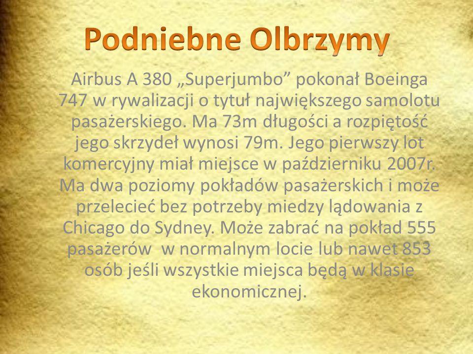 Airbus A 380 Superjumbo pokonał Boeinga 747 w rywalizacji o tytuł największego samolotu pasażerskiego. Ma 73m długości a rozpiętość jego skrzydeł wyno