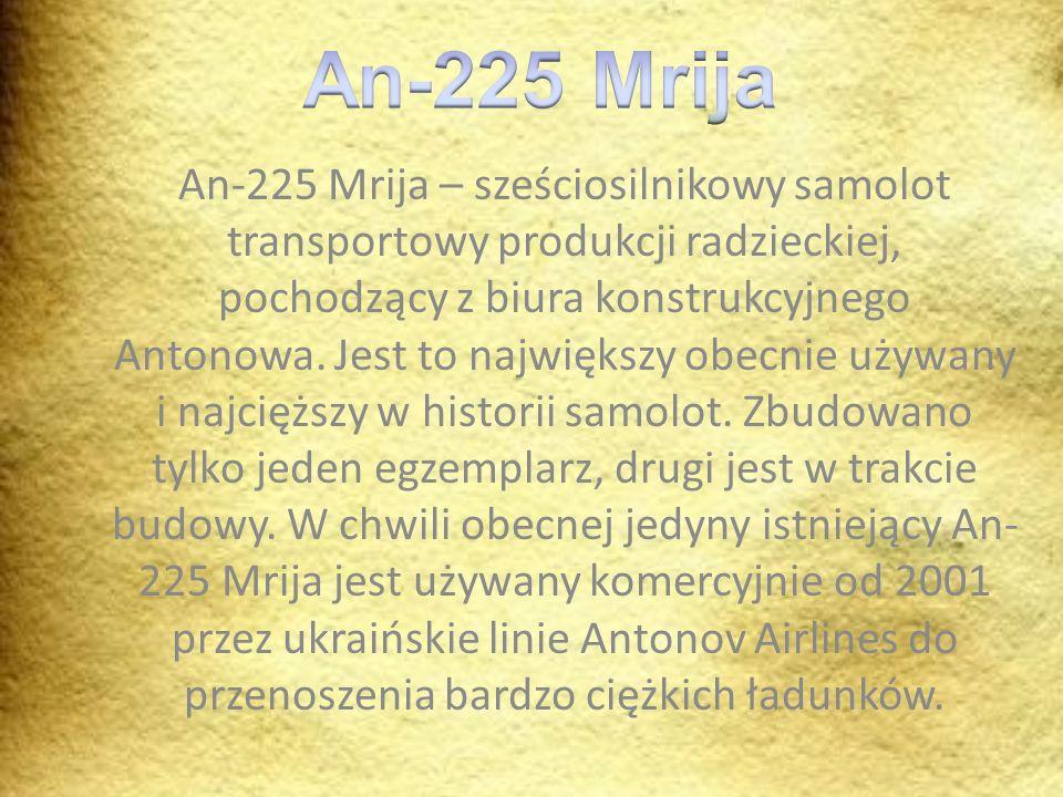 An-225 Mrija – sześciosilnikowy samolot transportowy produkcji radzieckiej, pochodzący z biura konstrukcyjnego Antonowa. Jest to największy obecnie uż