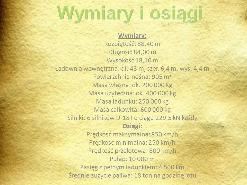 Wymiary: Rozpiętość: 88,40 m Długość: 84,00 m Wysokość 18,10 m Ładownia wewnętrzna: dł. 43 m, szer. 6,4 m, wys. 4,4 m Powierzchnia nośna: 905 m² Masa