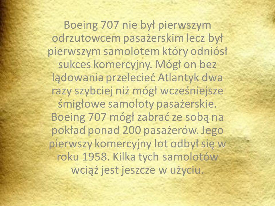 Boeing 707 nie był pierwszym odrzutowcem pasażerskim lecz był pierwszym samolotem który odniósł sukces komercyjny. Mógł on bez lądowania przelecieć At