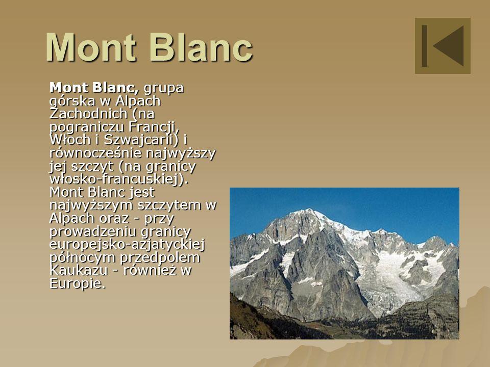 Mont Blanc Mont Blanc, grupa górska w Alpach Zachodnich (na pograniczu Francji, Włoch i Szwajcarii) i równocześnie najwyższy jej szczyt (na granicy włosko-francuskiej).