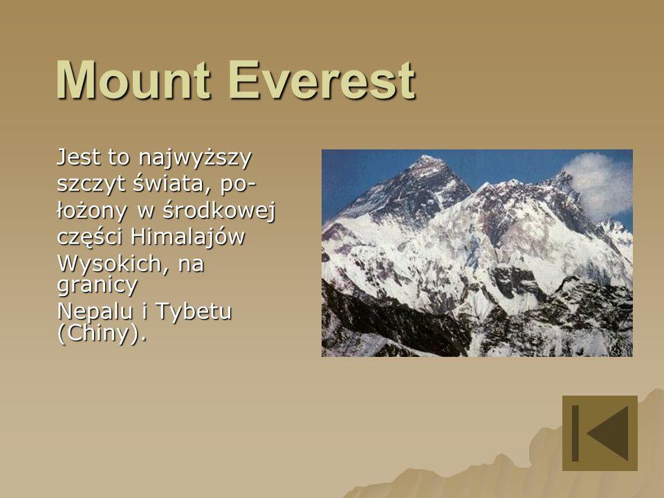 Mount Everest Jest to najwyższy szczyt świata, po- łożony w środkowej części Himalajów Wysokich, na granicy Nepalu i Tybetu (Chiny).