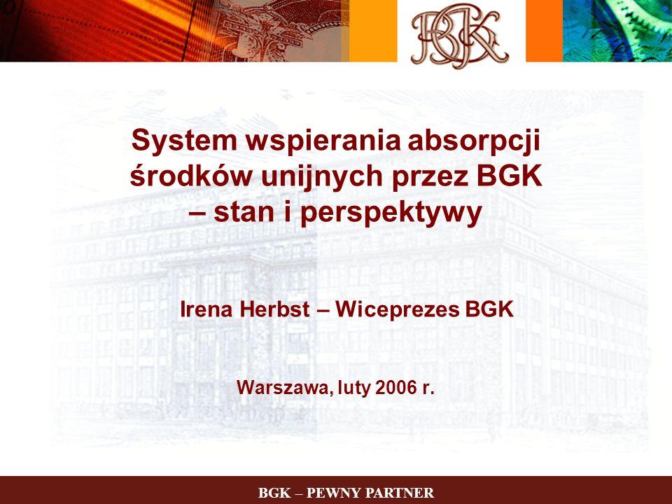 BGK – PEWNY PARTNER System wspierania absorpcji środków unijnych przez BGK – stan i perspektywy Irena Herbst – Wiceprezes BGK Warszawa, luty 2006 r.