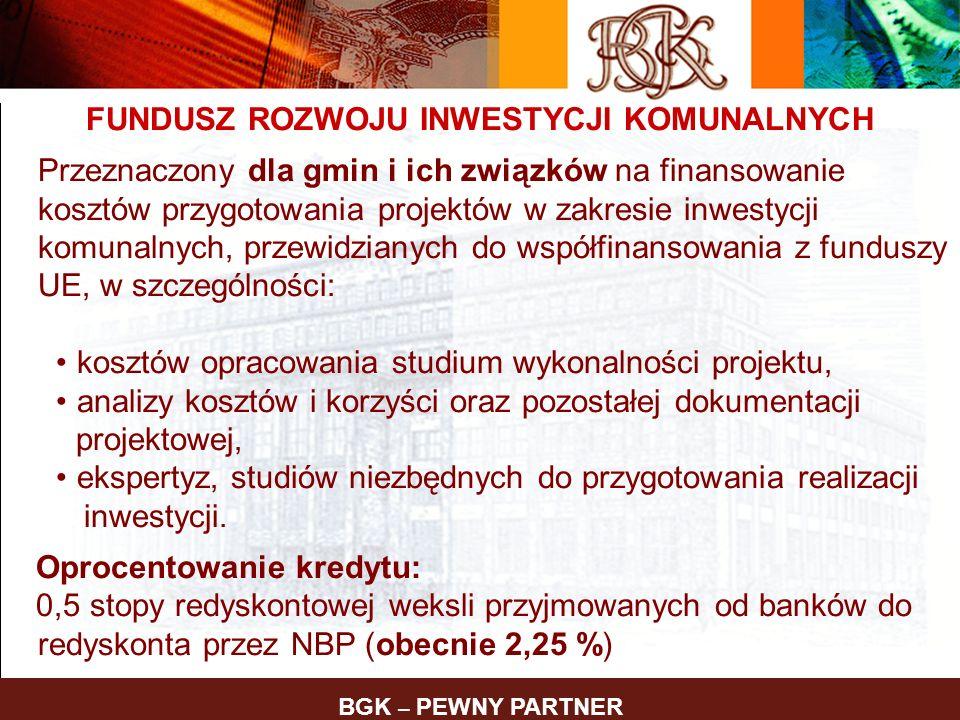 BGK – PEWNY PARTNER FUNDUSZ ROZWOJU INWESTYCJI KOMUNALNYCH Przeznaczony dla gmin i ich związków na finansowanie kosztów przygotowania projektów w zakr