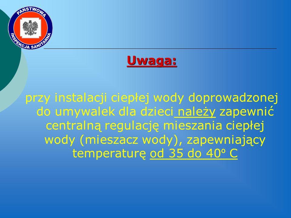 Uwaga: przy instalacji ciepłej wody doprowadzonej do umywalek dla dzieci należy zapewnić centralną regulację mieszania ciepłej wody (mieszacz wody), zapewniający temperaturę od 35 do 40 º C