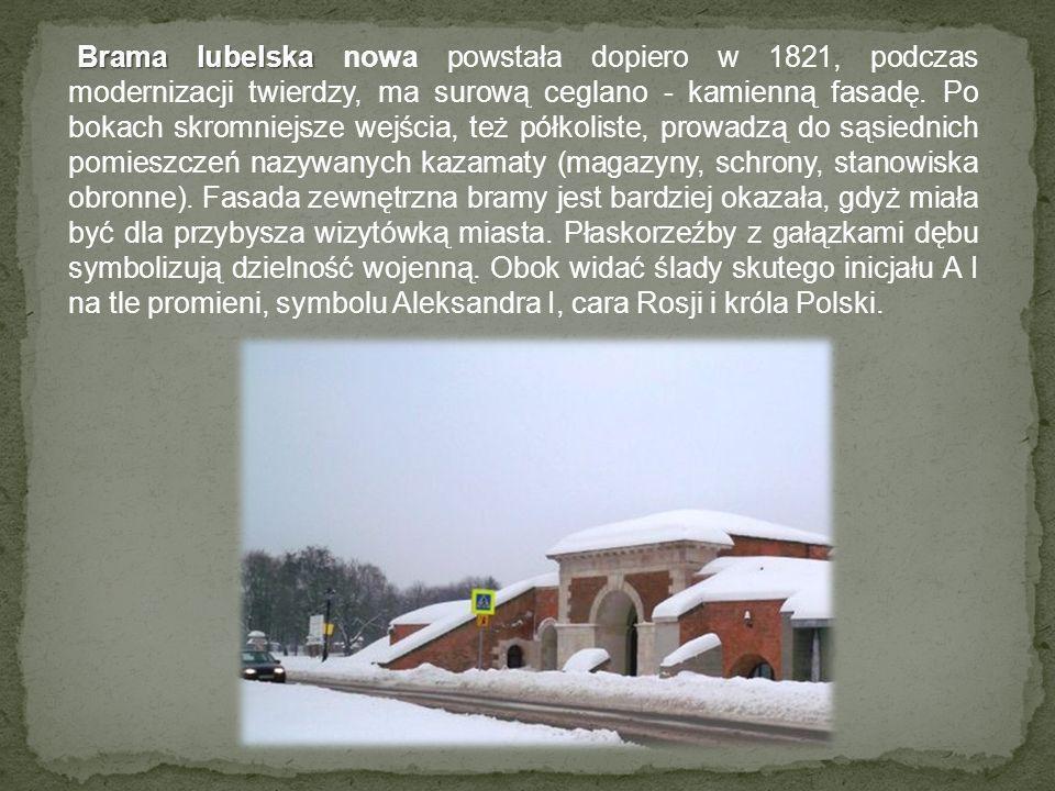 Brama lubelska Brama lubelska nowa powstała dopiero w 1821, podczas modernizacji twierdzy, ma surową ceglano - kamienną fasadę. Po bokach skromniejsze