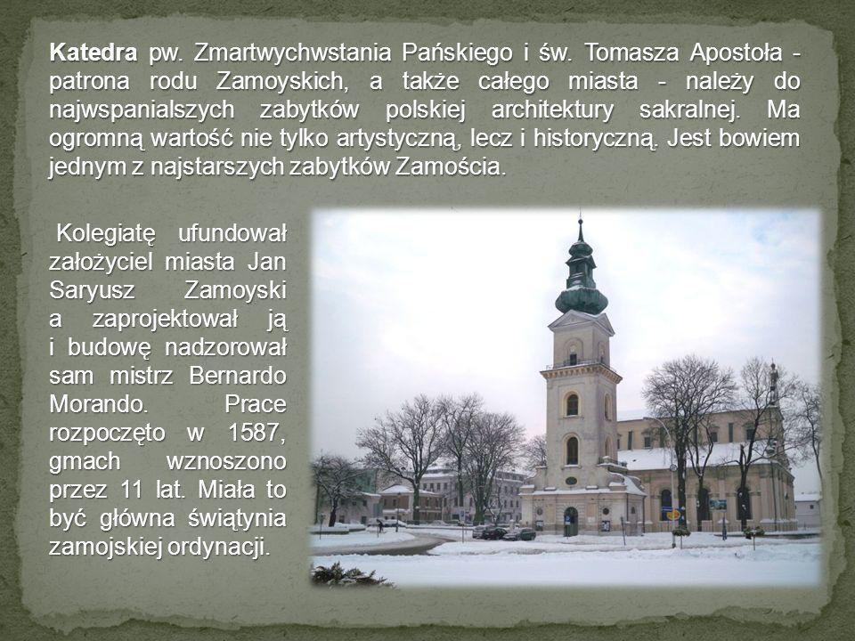 Katedrapw. Zmartwychwstania Pańskiego i św. Tomasza Apostoła - patrona rodu Zamoyskich, a także całego miasta - należy do najwspanialszych zabytków po
